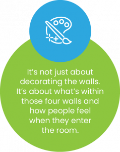 It's not just about decorating the walls. It's about what's within those four walls and how people feel when they enter the room.